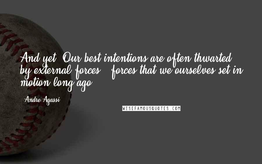 Andre Agassi quotes: And yet. Our best intentions are often thwarted by external forces - forces that we ourselves set in motion long ago.