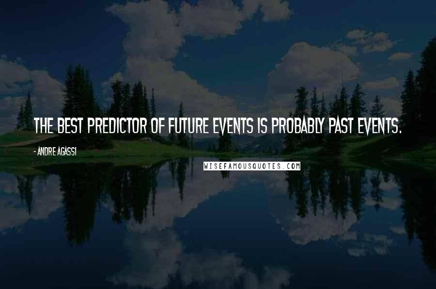 Andre Agassi quotes: The best predictor of future events is probably past events.