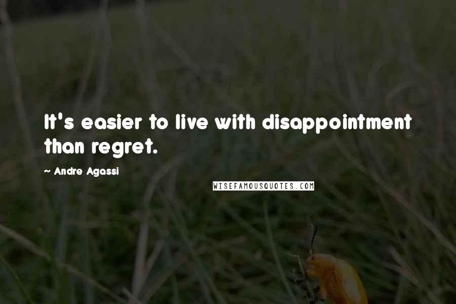 Andre Agassi quotes: It's easier to live with disappointment than regret.