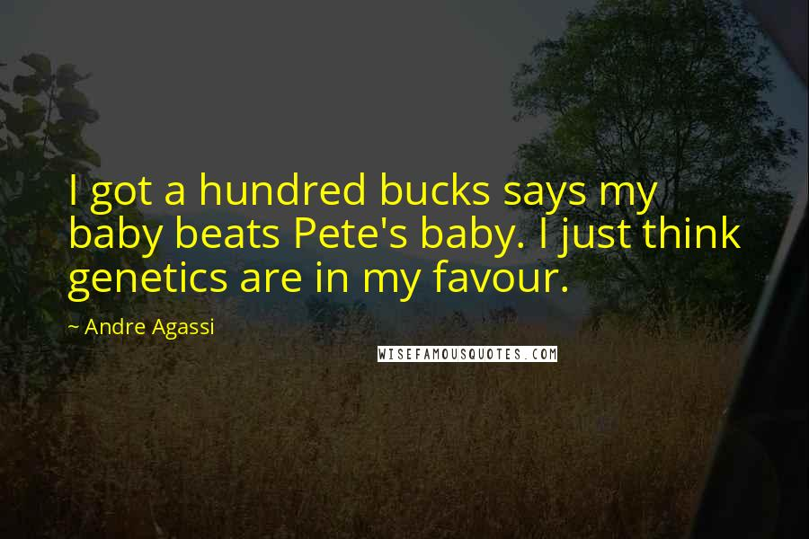 Andre Agassi quotes: I got a hundred bucks says my baby beats Pete's baby. I just think genetics are in my favour.