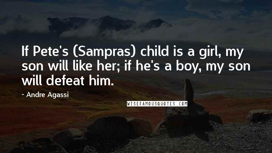 Andre Agassi quotes: If Pete's (Sampras) child is a girl, my son will like her; if he's a boy, my son will defeat him.
