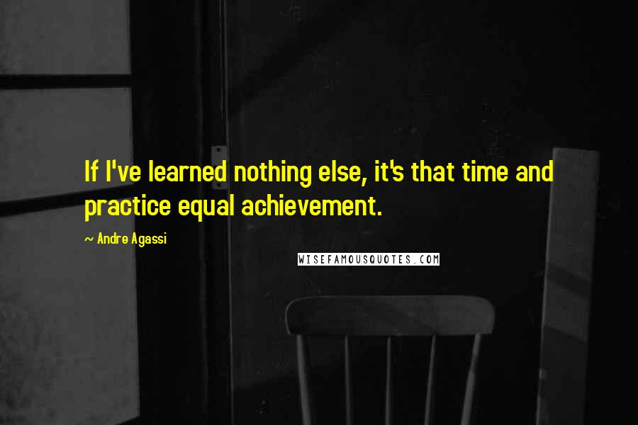 Andre Agassi quotes: If I've learned nothing else, it's that time and practice equal achievement.