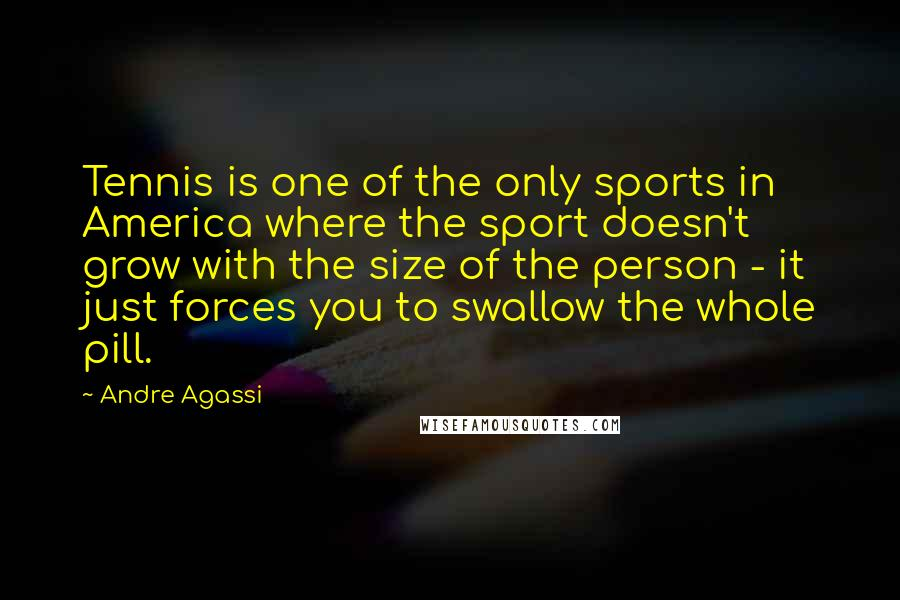 Andre Agassi quotes: Tennis is one of the only sports in America where the sport doesn't grow with the size of the person - it just forces you to swallow the whole pill.