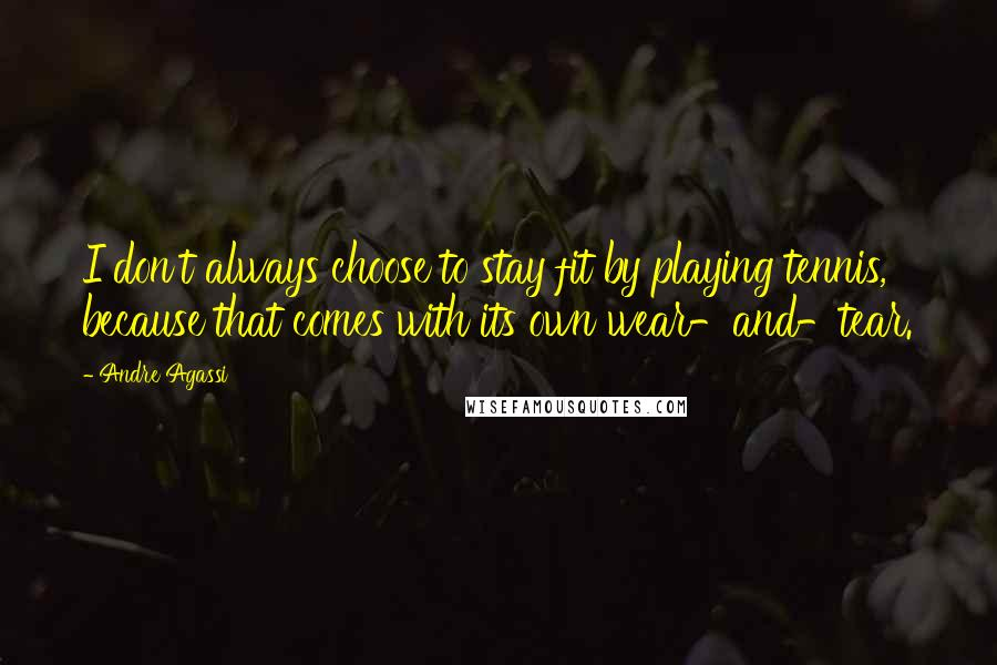 Andre Agassi quotes: I don't always choose to stay fit by playing tennis, because that comes with its own wear-and-tear.
