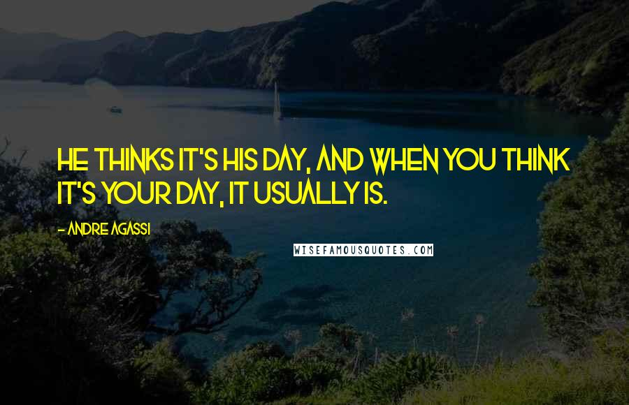 Andre Agassi quotes: He thinks it's his day, and when you think it's your day, it usually is.