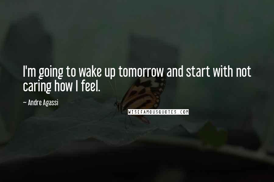 Andre Agassi quotes: I'm going to wake up tomorrow and start with not caring how I feel.