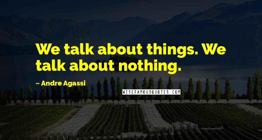 Andre Agassi quotes: We talk about things. We talk about nothing.