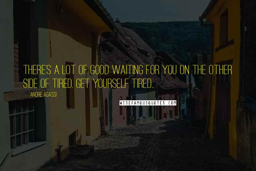 Andre Agassi quotes: There's a lot of good waiting for you on the other side of tired. Get yourself tired..