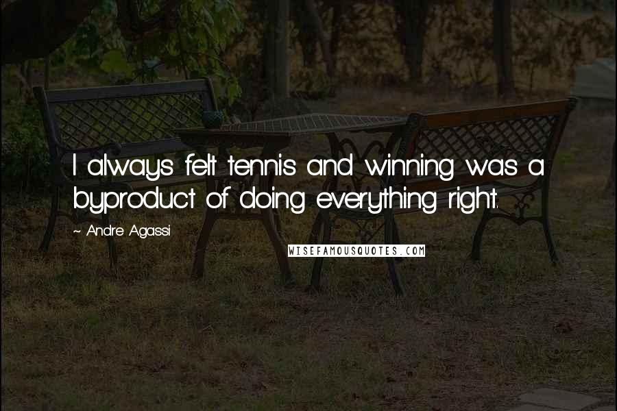 Andre Agassi quotes: I always felt tennis and winning was a byproduct of doing everything right.