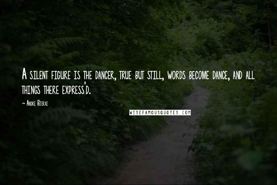 Andre Bjerke quotes: A silent figure is the dancer, true but still, words become dance, and all things there express'd.
