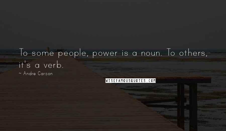 Andre Carson quotes: To some people, power is a noun. To others, it's a verb.