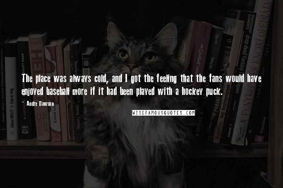Andre Dawson quotes: The place was always cold, and I got the feeling that the fans would have enjoyed baseball more if it had been played with a hockey puck.