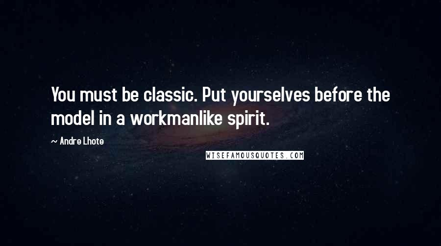 Andre Lhote quotes: You must be classic. Put yourselves before the model in a workmanlike spirit.