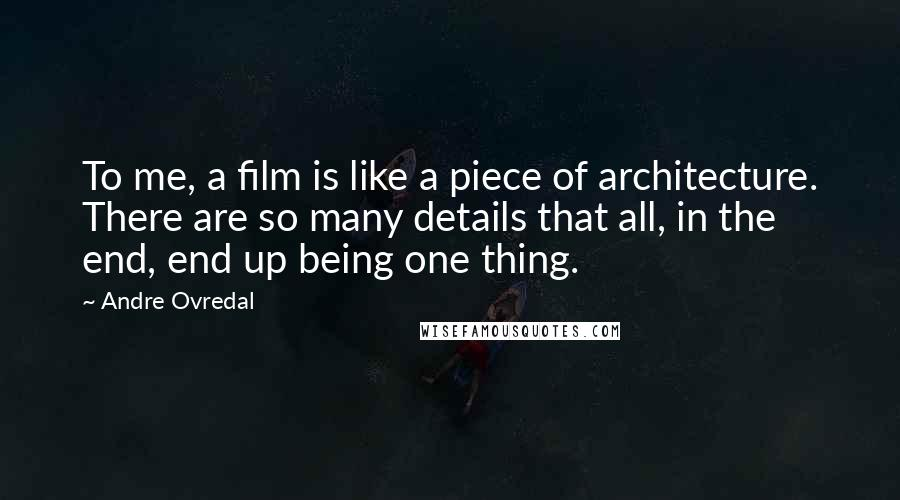Andre Ovredal quotes: To me, a film is like a piece of architecture. There are so many details that all, in the end, end up being one thing.