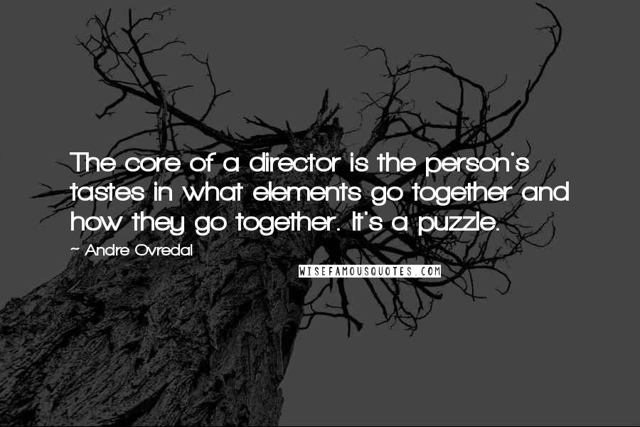 Andre Ovredal quotes: The core of a director is the person's tastes in what elements go together and how they go together. It's a puzzle.