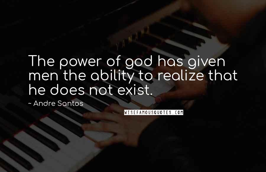 Andre Santos quotes: The power of god has given men the ability to realize that he does not exist.
