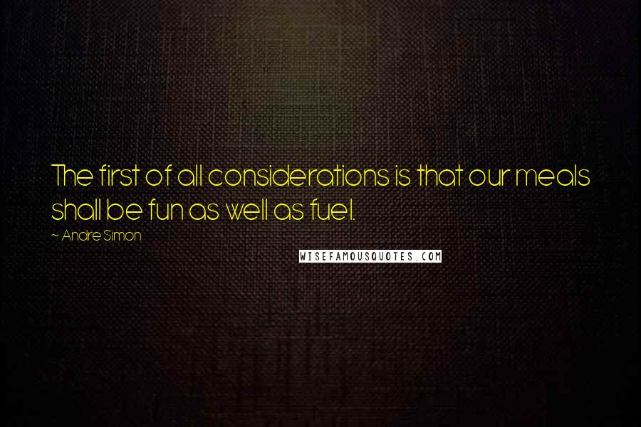 Andre Simon quotes: The first of all considerations is that our meals shall be fun as well as fuel.
