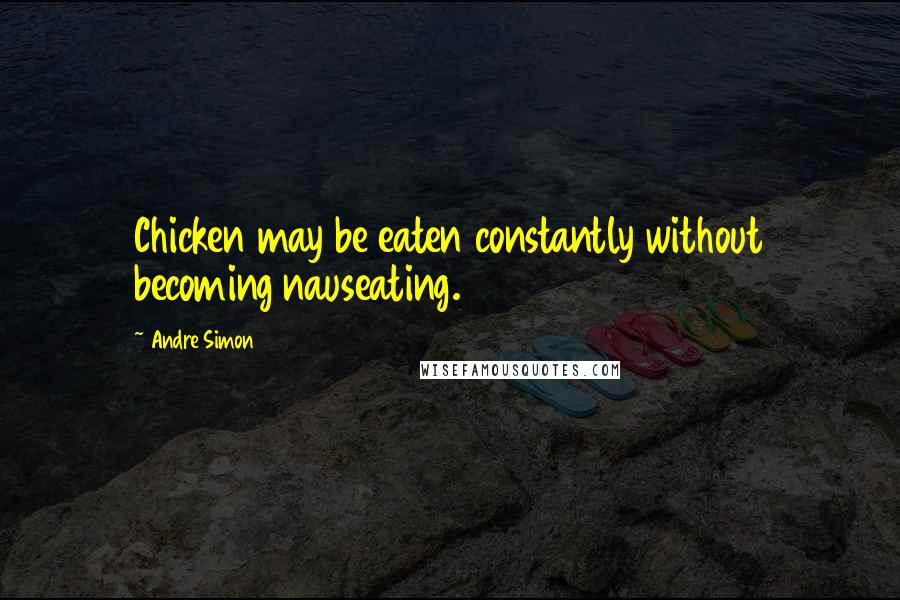 Andre Simon quotes: Chicken may be eaten constantly without becoming nauseating.