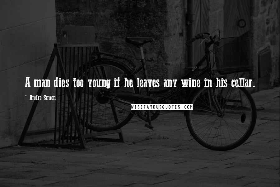 Andre Simon quotes: A man dies too young if he leaves any wine in his cellar.