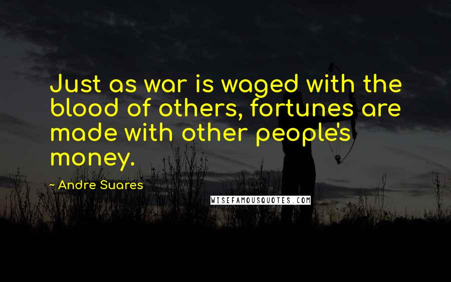 Andre Suares quotes: Just as war is waged with the blood of others, fortunes are made with other people's money.