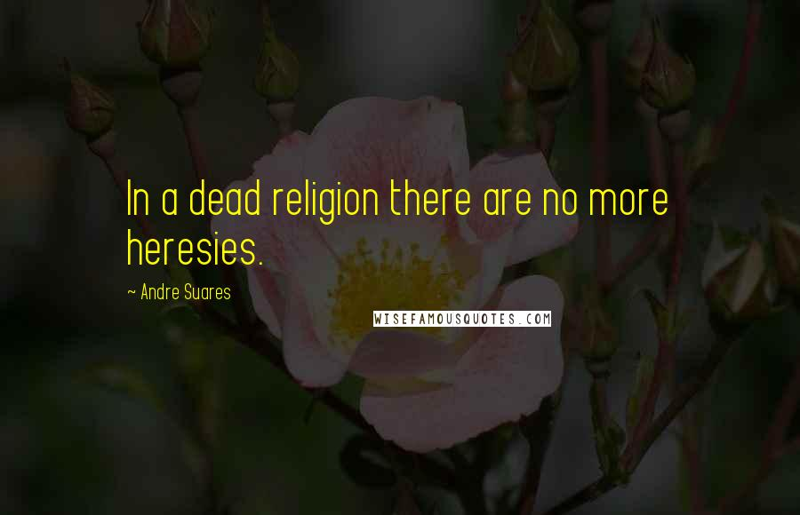 Andre Suares quotes: In a dead religion there are no more heresies.