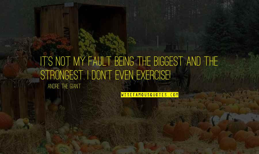 Andre The Giant Quotes By Andre The Giant: It's not my fault being the biggest and