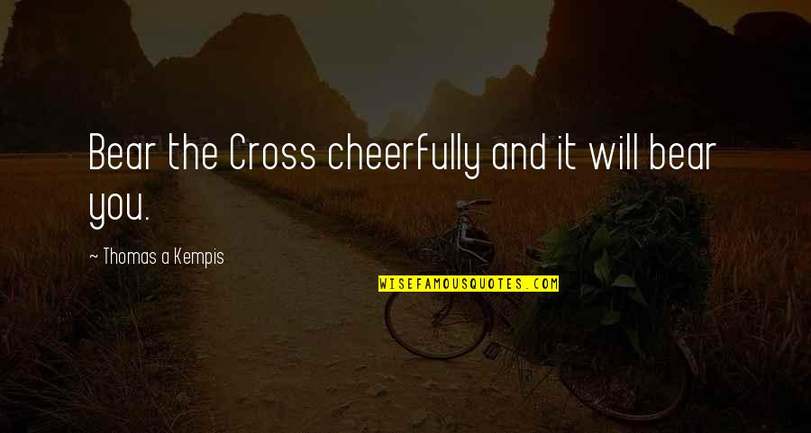 Andre The Giant Quotes By Thomas A Kempis: Bear the Cross cheerfully and it will bear