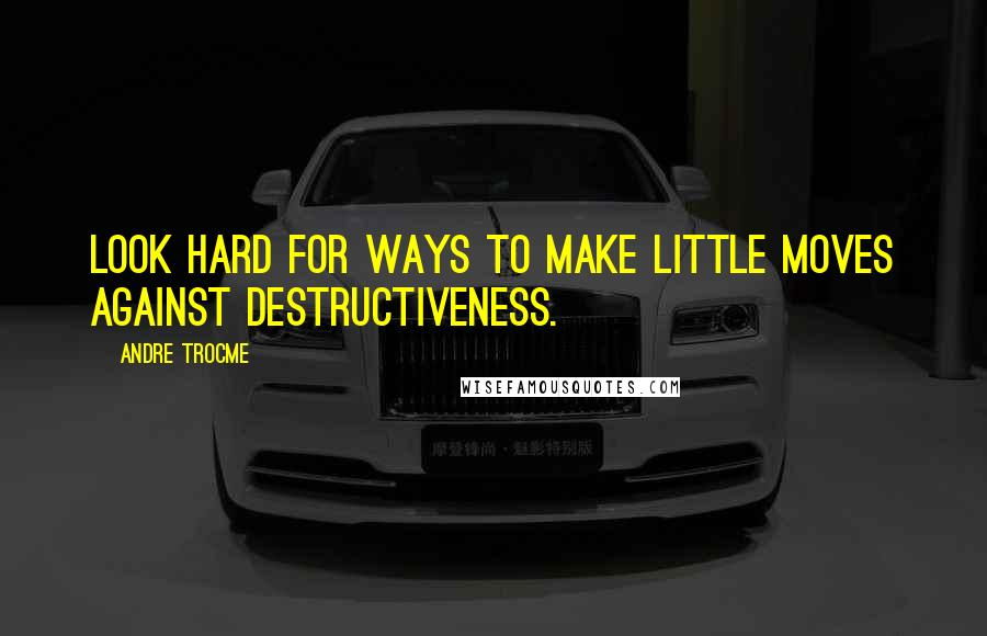 Andre Trocme quotes: Look hard for ways to make little moves against destructiveness.