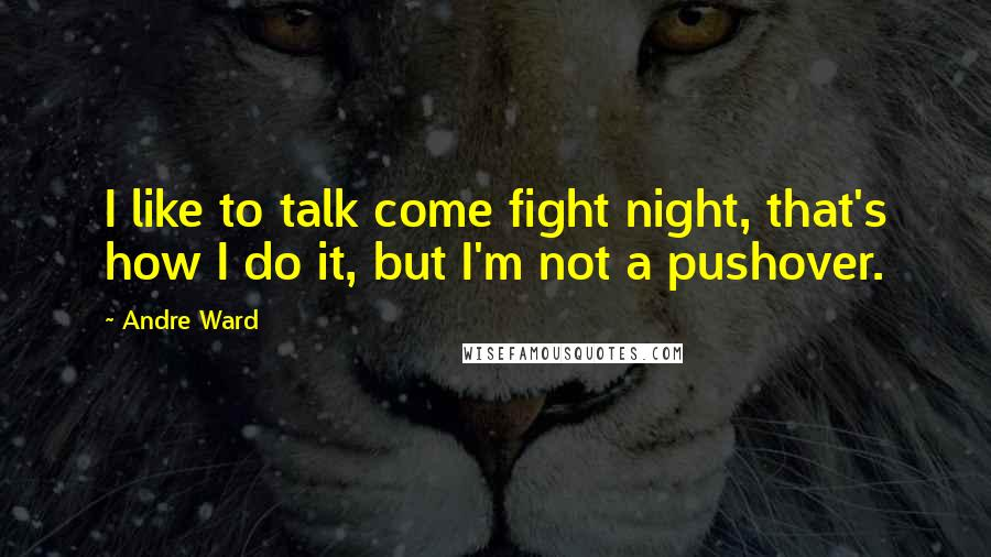 Andre Ward quotes: I like to talk come fight night, that's how I do it, but I'm not a pushover.