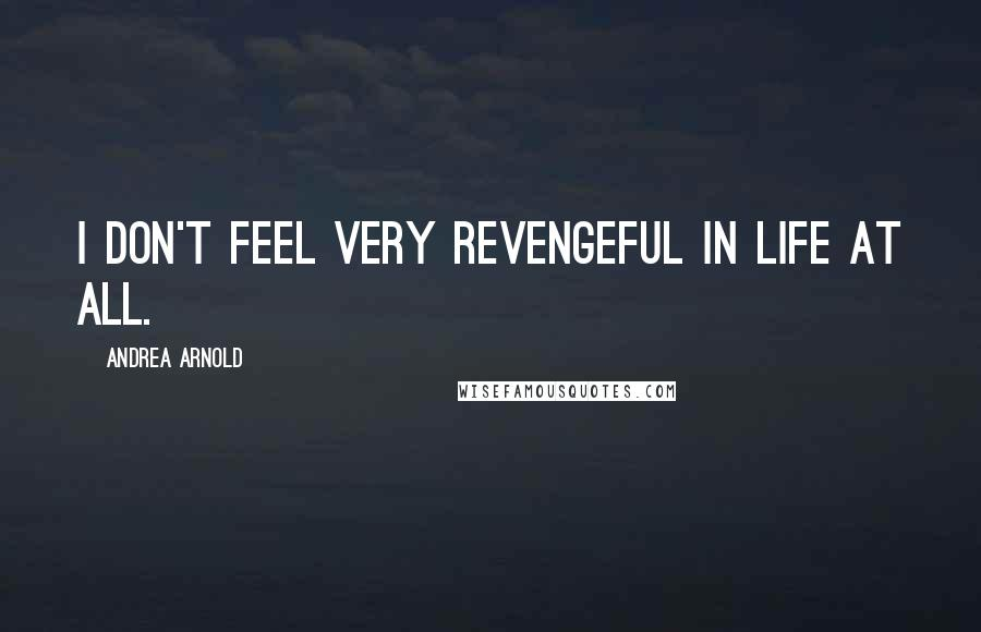 Andrea Arnold quotes: I don't feel very revengeful in life at all.