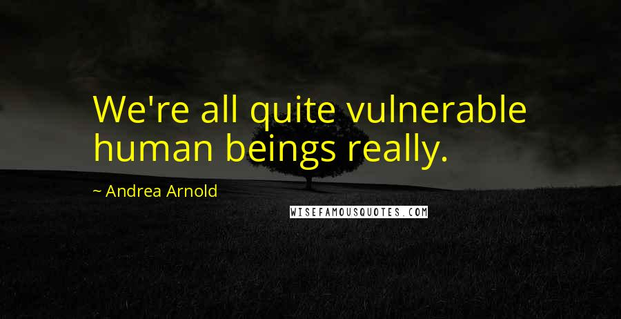 Andrea Arnold quotes: We're all quite vulnerable human beings really.