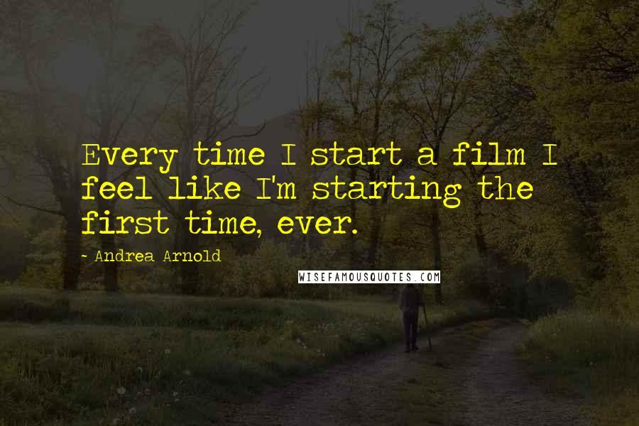 Andrea Arnold quotes: Every time I start a film I feel like I'm starting the first time, ever.