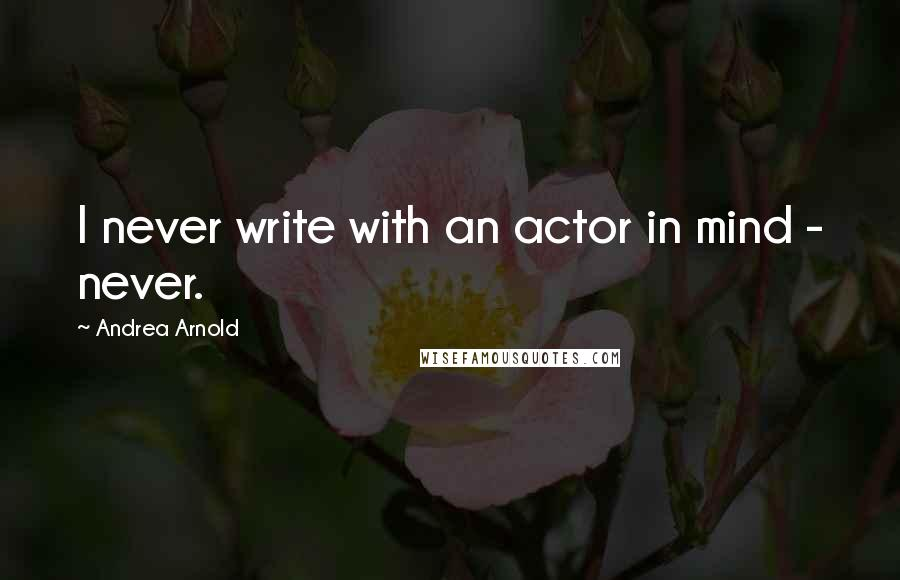 Andrea Arnold quotes: I never write with an actor in mind - never.