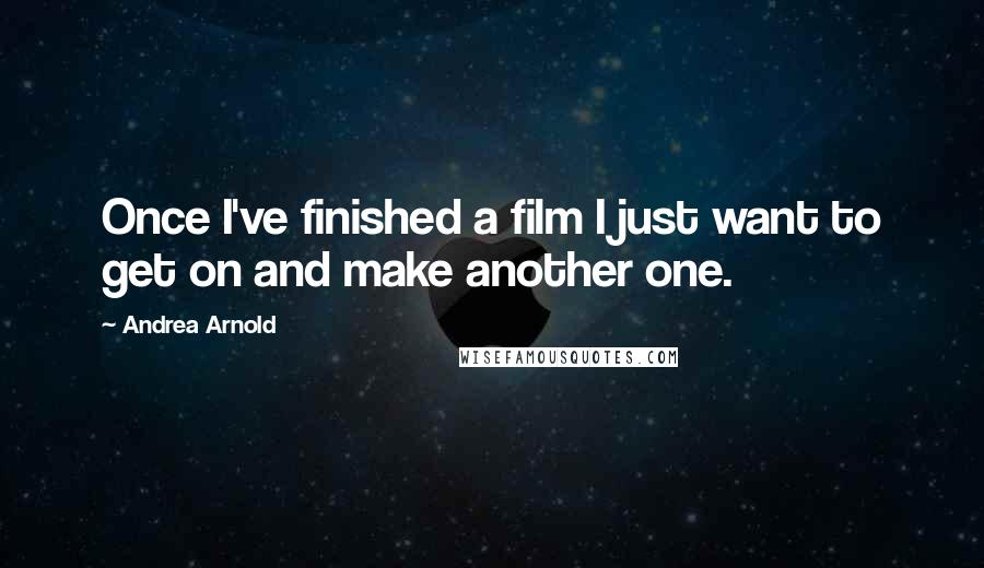 Andrea Arnold quotes: Once I've finished a film I just want to get on and make another one.