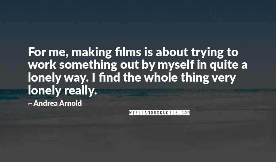 Andrea Arnold quotes: For me, making films is about trying to work something out by myself in quite a lonely way. I find the whole thing very lonely really.