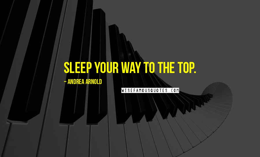 Andrea Arnold quotes: Sleep your way to the top.