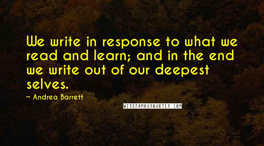 Andrea Barrett quotes: We write in response to what we read and learn; and in the end we write out of our deepest selves.