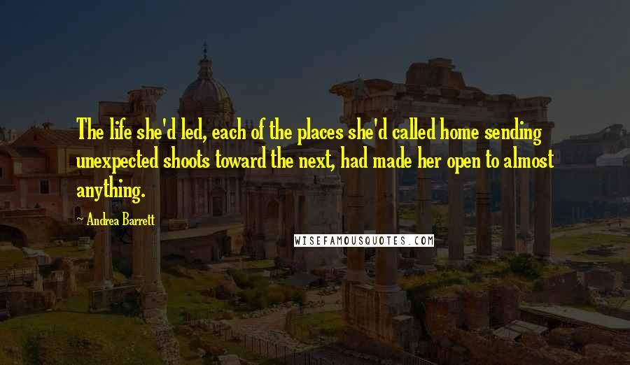 Andrea Barrett quotes: The life she'd led, each of the places she'd called home sending unexpected shoots toward the next, had made her open to almost anything.
