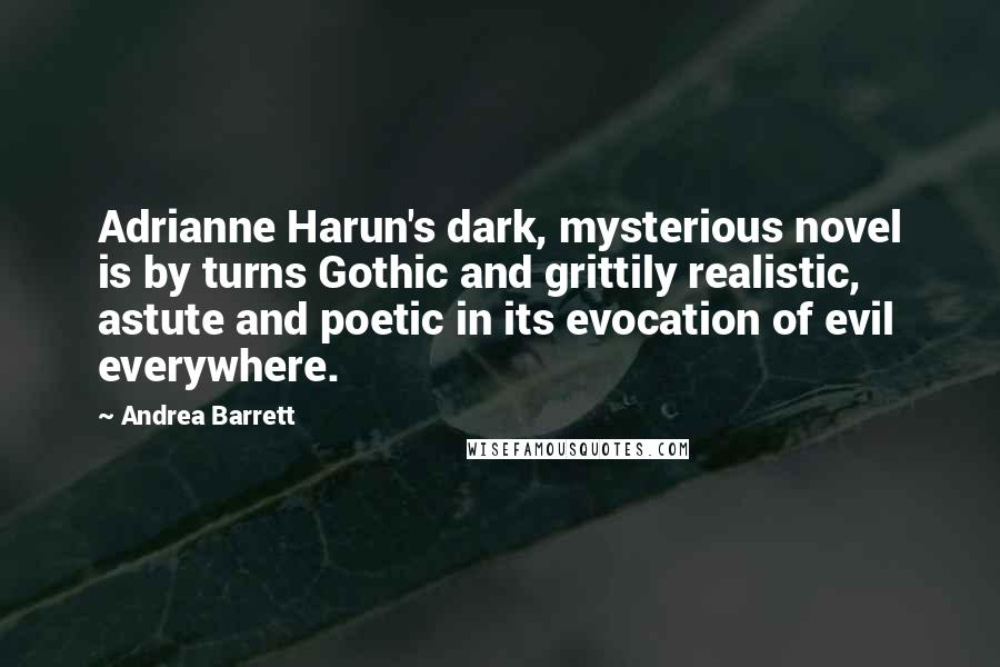 Andrea Barrett quotes: Adrianne Harun's dark, mysterious novel is by turns Gothic and grittily realistic, astute and poetic in its evocation of evil everywhere.