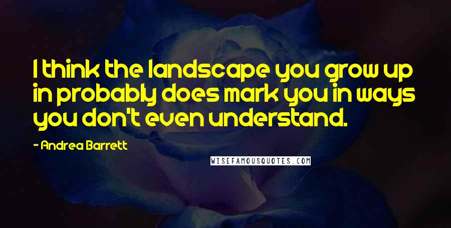 Andrea Barrett quotes: I think the landscape you grow up in probably does mark you in ways you don't even understand.