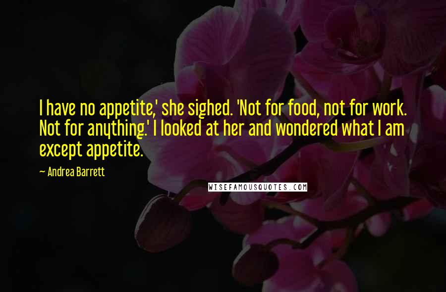 Andrea Barrett quotes: I have no appetite,' she sighed. 'Not for food, not for work. Not for anything.' I looked at her and wondered what I am except appetite.