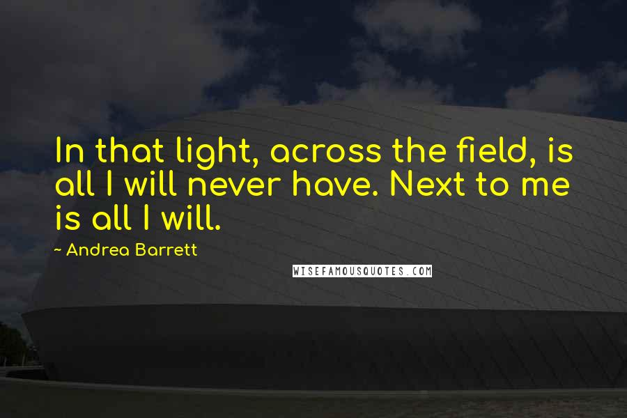 Andrea Barrett quotes: In that light, across the field, is all I will never have. Next to me is all I will.