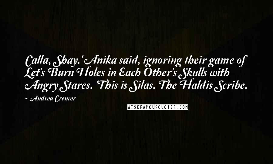 Andrea Cremer quotes: Calla, Shay.' Anika said, ignoring their game of Let's Burn Holes in Each Other's Skulls with Angry Stares. 'This is Silas. The Haldis Scribe.