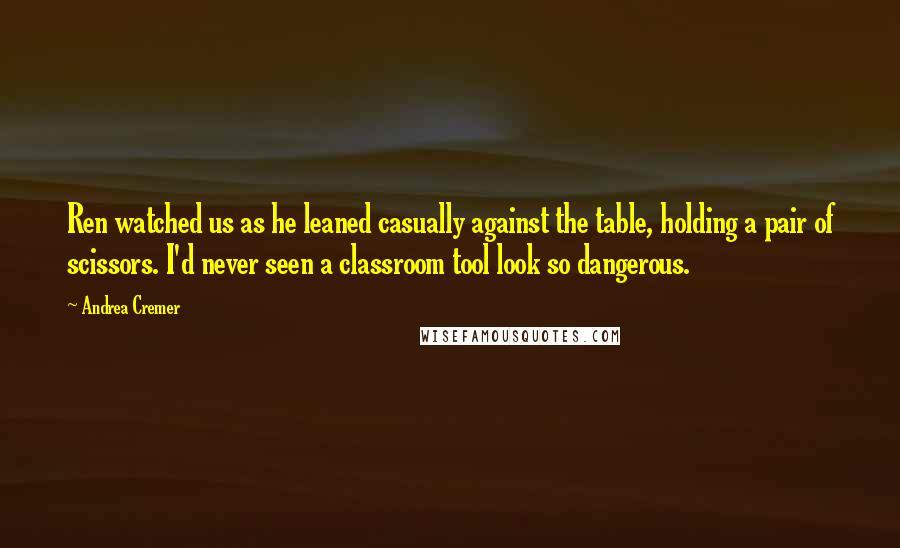 Andrea Cremer quotes: Ren watched us as he leaned casually against the table, holding a pair of scissors. I'd never seen a classroom tool look so dangerous.