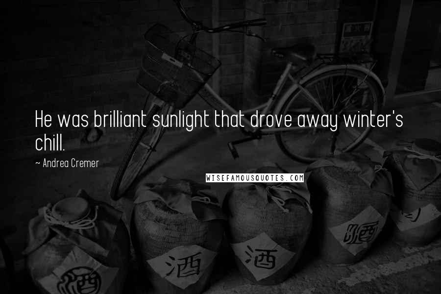 Andrea Cremer quotes: He was brilliant sunlight that drove away winter's chill.