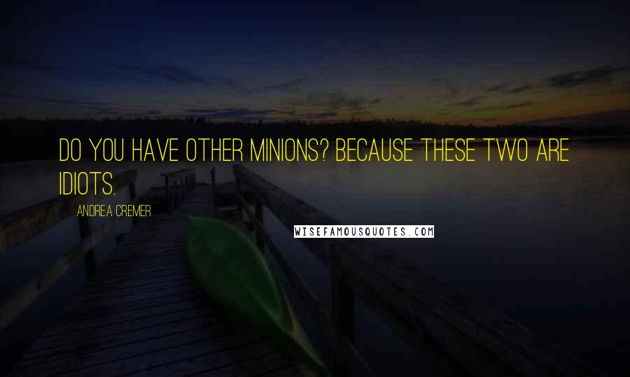 Andrea Cremer quotes: Do you have other minions? Because these two are idiots.