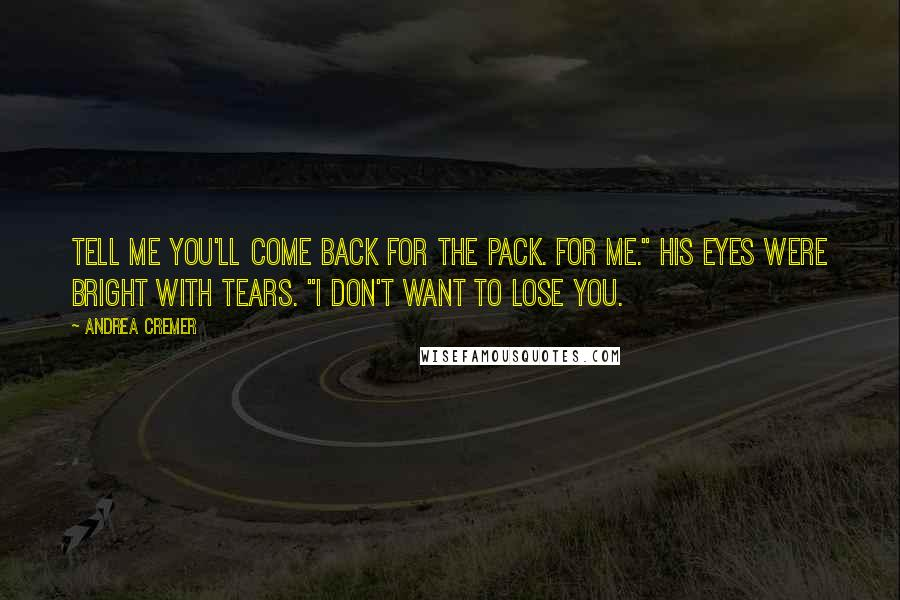 "Andrea Cremer quotes: Tell me you'll come back for the pack. For me."" His eyes were bright with tears. ""I don't want to lose you."
