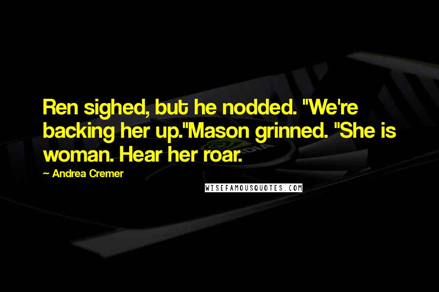 "Andrea Cremer quotes: Ren sighed, but he nodded. ""We're backing her up.""Mason grinned. ""She is woman. Hear her roar."