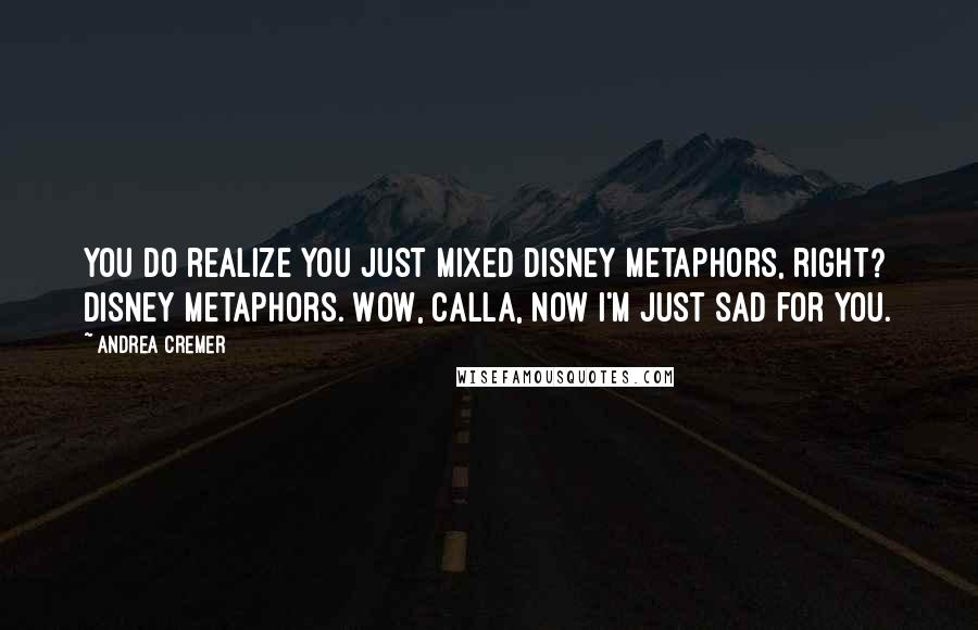 Andrea Cremer quotes: You do realize you just mixed Disney metaphors, right? Disney metaphors. Wow, Calla, now I'm just sad for you.