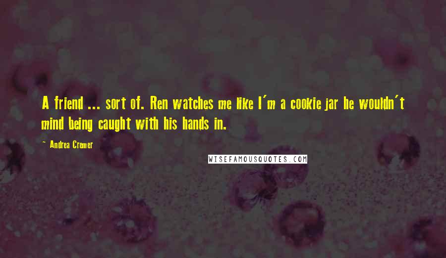 Andrea Cremer quotes: A friend ... sort of. Ren watches me like I'm a cookie jar he wouldn't mind being caught with his hands in.